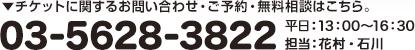 チケットに関するお問い合わせ・ご予約・無料相談はこちら。03-5628-3822 平日:13:00~16:30 担当:花村・石川
